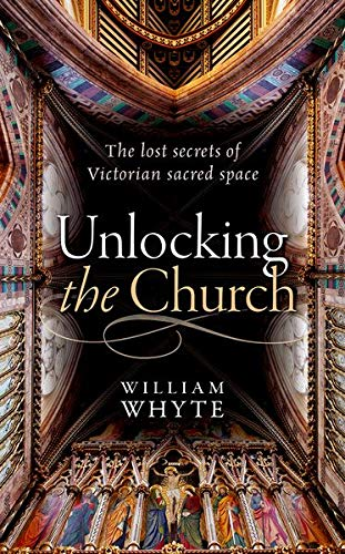 Unlocking the Church: The lost secrets of Victorian sacred space by William Whyte (Professor of Social and Architectural History and Vice President of St John's College, Oxford.)