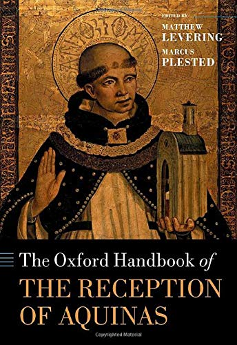 The Oxford Handbook of the Reception of Aquinas By Matthew Levering (James N. and Mary D. Perry Jr. Chair of Theology, Mundelein Seminary)