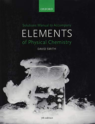 Solutions Manual to accompany Elements of Physical Chemistry 7e By David Smith (Faculty Education Director and Undergraduate Dean for the Faculty of Science, and Deputy Head of the School of Chemistry, University of Bristol, UK)