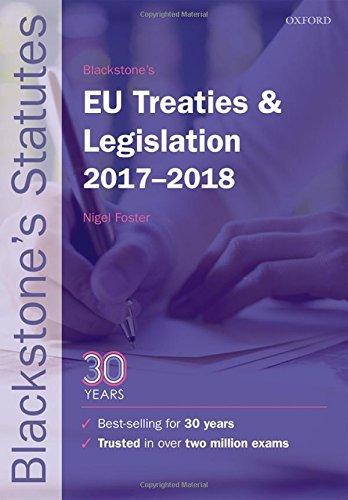 Blackstone's EU Treaties & Legislation 2017-2018 by Nigel Foster (LLM Degree Academic Director, Robert Kennedy College, Zurich, Visiting Professor of European Law at the Europa-Institut, Universitat des Saarlandes, Saarbrucken)