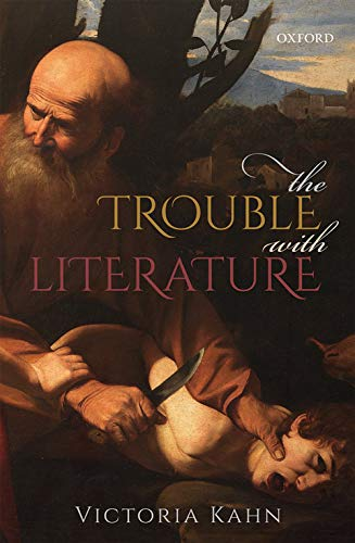 The Trouble with Literature By Victoria Kahn (Katherine Bixby Hotchkis Chair in English and Professor of Comparative Literature, Katherine Bixby Hotchkis Chair in English and Professor of Comparative Literature, University of California, Berkeley)