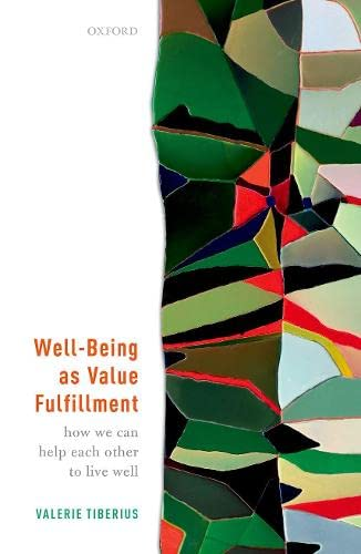 Well-Being as Value Fulfillment By Valerie Tiberius (Professor of Philosophy and Department Chair, Professor of Philosophy and Department Chair, University of Minnesota)