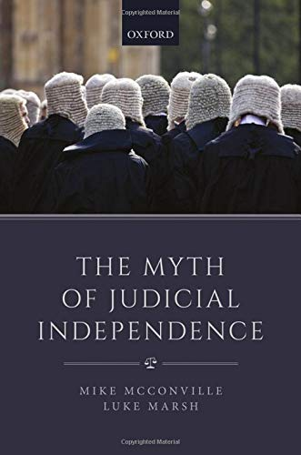 The Myth of Judicial Independence By Mike McConville (Founding Dean, Founding Dean, Faculty of Law, The Chinese University of Hong Kong)