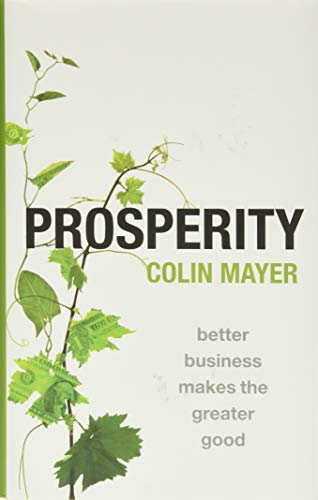 Prosperity: Better Business Makes the Greater Good By Colin Mayer (Peter Moores Professor of Management Studies, Said Business School, University of Oxford, UK)