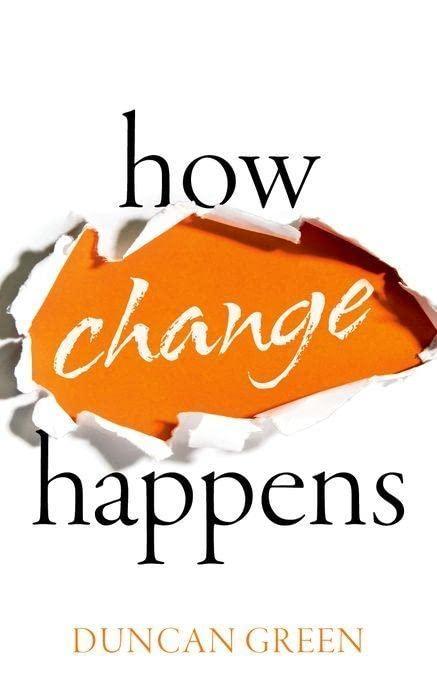 How Change Happens By Duncan Green (Senior Strategic Adviser, Oxfam Great Britain and Professor in Practice, London School of Economics)