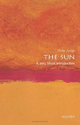 The Sun: A Very Short Introduction By Philip Judge (Senior Scientist, Senior Scientist, High Altitude Observatory, National Center for Atmospheric Research)