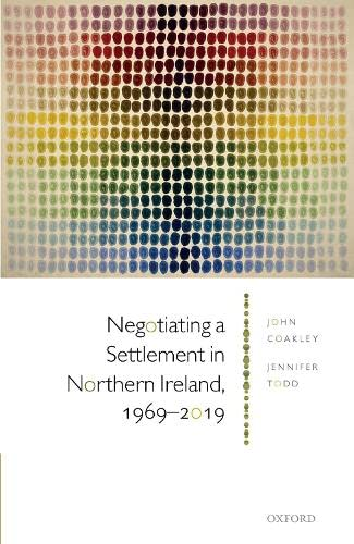 Negotiating a Settlement in Northern Ireland, 1969-2019 By John Coakley (Professor and Member of the Royal Irish Academy, Professor and Member of the Royal Irish Academy, School of History, Anthropology, Philosophy and Politics, Queen's University Belfast, and Geary Institute, University College Dublin)