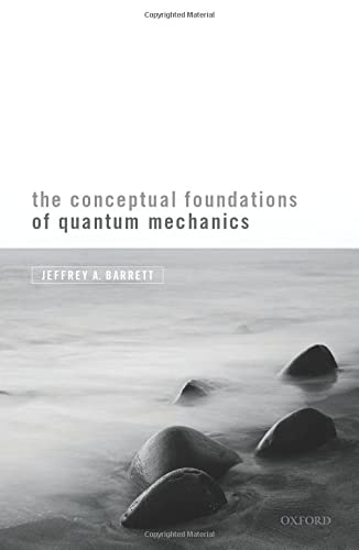 The Conceptual Foundations of Quantum Mechanics By Jeffrey A. Barrett (Chancellor's Professor of Logic and Philosophy of Science, Chancellor's Professor of Logic and Philosophy of Science, University of California, Irvine)