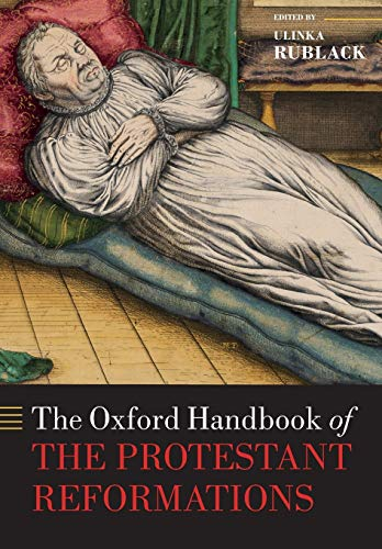 The Oxford Handbook of the Protestant Reformations By Ulinka Rublack (Professor of Early Modern European History, Professor of Early Modern European History, St John's College, Cambridge University)