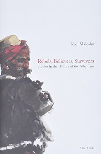 Rebels, Believers, Survivors By Noel Malcolm (Senior Research Fellow, Senior Research Fellow, All Souls College, Oxford)