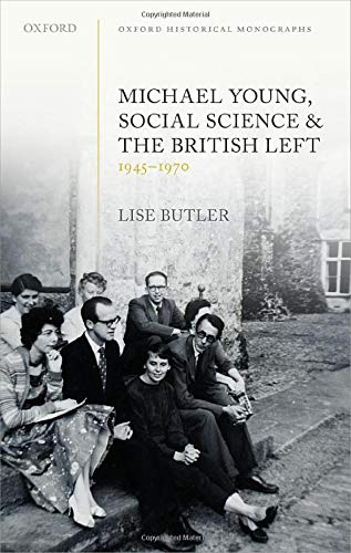 Michael Young, Social Science, and the British Left, 1945-1970 By Lise Butler (Lecturer in Modern History, Lecturer in Modern History, University of London)