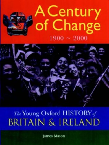 The Young Oxford History of Britain and Ireland: Volume 5: A Century of Change: 1900 - 2000 (The Young Oxford History of Britain & Ireland) By James Mason