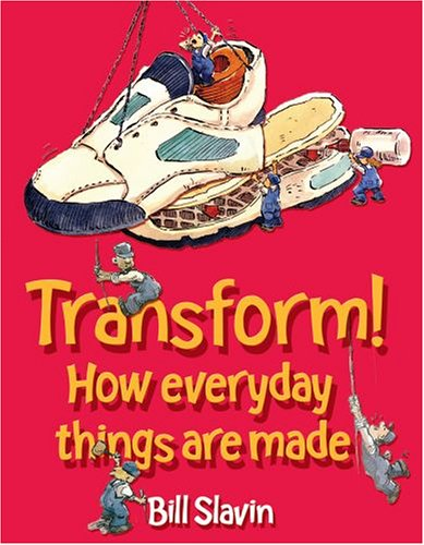 Transform!: How everyday things are made By Bill Slavin