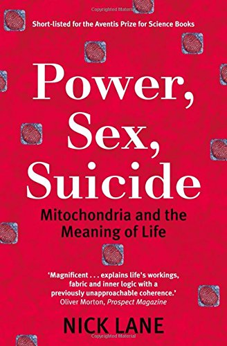 Power, Sex, Suicide: Mitochondria and the Meaning of Life by Nick Lane