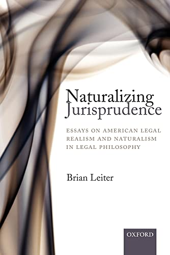 Naturalizing Jurisprudence: Essays on American Legal Realism and Naturalism in Legal Philosophy By Brian Leiter (Hines H. Baker & Thelma Kelley Baker Chair and Director of the Law and Philosophy Program, The University of Texas at Austin)