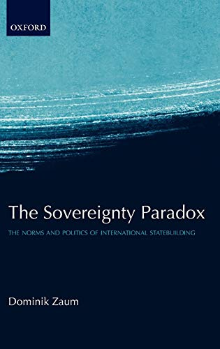 The Sovereignty Paradox: The Norms and Politics of International Statebuilding by Dominik Zaum (Lecturer in International Relations, Reading University)