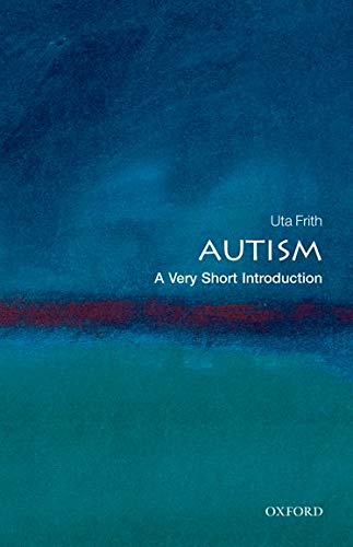 Autism: A Very Short Introduction By Uta Frith (Professor of Cognitive Development, University College London, and Deputy Director of the Institute of Cognitive Neuroscience, UCL)
