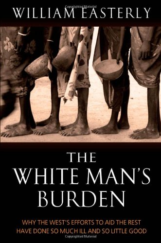 The White Man's Burden: Why the West's Efforts to Aid the Rest Have Done So Much Ill and So Little Good by William Easterly