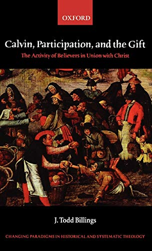 Calvin, Participation, and the Gift By J. Todd Billings (Assistant Professor of Reformed Theology, Western Theological Seminary)