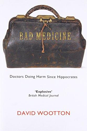 Bad Medicine: Doctors Doing Harm Since Hippocrates By David Wootton (Anniversary Professor of History, University of York)