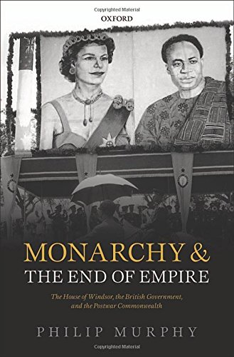 Monarchy and the End of Empire By Philip Murphy (Director, Director, Institute of Commonwealth Studies, London)
