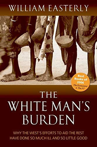 The White Man's Burden: Why the West's Efforts to Aid the Rest Have Done So Much Ill and So Little: Why the West's Efforts to Aid the Rest Have Done So Much Ill and So Little Good By William Easterly (Professor of Economics, New York University)