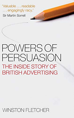 Powers of Persuasion By Winston Fletcher (Vice President of the History of Advertising Trust and Visiting Professor of Marketing, Westminster University)