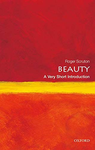Beauty: A Very Short Introduction by Roger Scruton (Research Professor, Institute for the Psychological Sciences, Arlington, Virginia)
