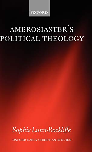 Ambrosiaster's Political Theology By Sophie Lunn-Rockliffe (Lecturer in Roman History, King's College London)