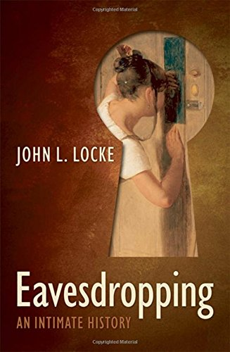 Eavesdropping: An Intimate History By John L. Locke (Professor of Speech-Language-Hearing Sciences, Lehman College, City University of New York)