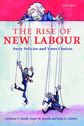 The Rise of New Labour By Anthony F. Heath (Official Fellow in Sociology, Official Fellow in Sociology, Nuffield College, Oxford)