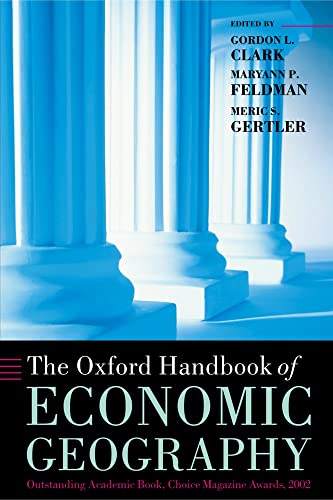 The Oxford Handbook of Economic Geography (Oxford Handbooks) By Edited by Gordon L. Clark (Halford Mackinder Professor of Geography and Fellow, St Peter's College, Oxford)