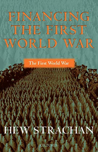 Financing the First World War By Hew Strachan (Chichele Professor of the History of War, University of Oxford)