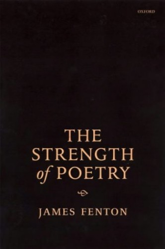 The Strength of Poetry By James Fenton (Poet and critic formerly Professor of Poetry at the University of Oxford.)