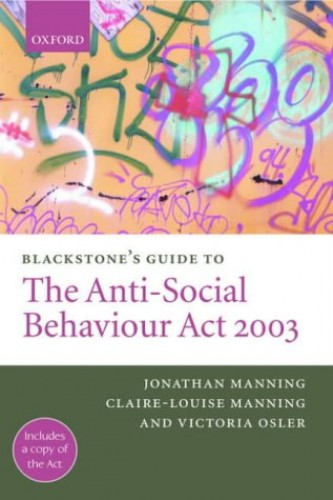 Blackstone's Guide to the Anti-Social Behaviour Act 2003 By Jonathan Manning (Barrister at Arden Chambers)