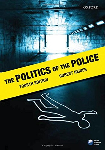 The Politics of the Police By Robert Reiner (Professor of Criminology, London School of Economics and Political Science)