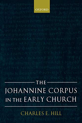 The Johannine Corpus in the Early Church By Charles E. Hill (Professor of New Testament at the Reformed Theological Seminary, Orlando)