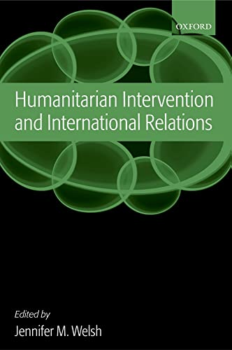 Humanitarian Intervention and International Relations Edited by Jennifer M. Welsh (University Lecturer in International Relations and Fellow of Somerville College Oxford)