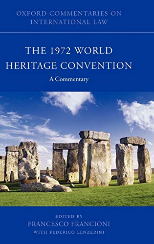 The 1972 World Heritage Convention A Commentary (Oxford Commentaries on International Law) Edited by Francesco Francioni (Professor of International Law, European University Institute, Florence)
