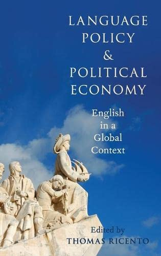 Language Policy and Political Economy: English in a Global Context by Thomas Ricento (Professor & Chair, English as an Additional Language, University of Calgary)