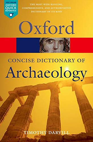Concise Oxford Dictionary of Archaeology 2/e (Oxford Quick Reference) By Timothy Darvill (Centre for Archaeology, Anthropology, and Heritage, Bournemouth University)