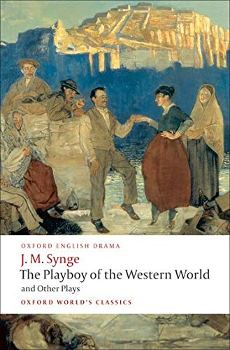 The Playboy of the Western World and Other Plays: Riders to the Sea; The Shadow of the Glen; The Tinker's Wedding; The Well of the Saints; The Playboy of the Western World; Deirdre of the Sorrows by J. M. Synge