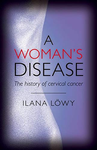 A Woman's Disease By Ilana Lowy (Biologist and historian of medicine, and Senior Research Fellow, French National Institute for Health and Medical Research)