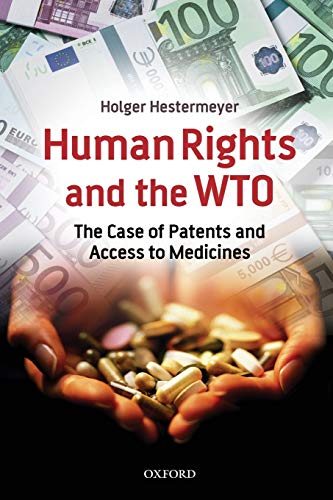 Human Rights and the WTO: The Case of Patents and Access to Medicines (International Economic Law Series) By Holger P. Hestermeyer (Research Fellow, Max Planck Institute for Comparative Public Law and International Law, Heidelberg, Germany)