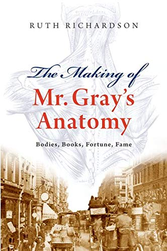 The Making of Mr Gray's Anatomy: Bodies, books, fortune, fame By Ruth Richardson (Affiliated Scholar in the Department of History and Philosophy of Science, Cambridge and Visiting Professor in Humanities, Hong Kong University. She is also Fellow of the Royal Historical Society.)