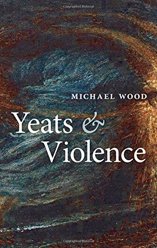 Yeats and Violence By Michael Wood (Charles Barnwell Straut Professor of English and Professor of Comparative Literature at Princeton University)