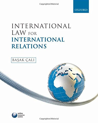 International Law for International Relations By Edited by Basak Cali (Lecturer in Human Rights Department of Political Science, University College London)