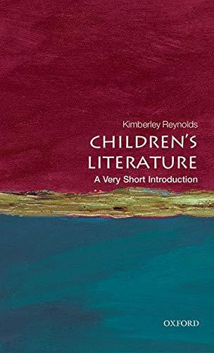 Children's Literature: A Very Short Introduction By Kimberley Reynolds (Professor of Children's Literature, School of English Literature, Language and Linguistics, Newcastle University)