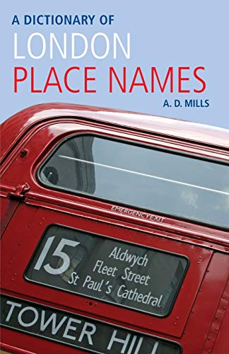A Dictionary of London Place-Names (Oxford Quick Reference) By A. D. Mills (Emeritus Reader in English, University of London, and member of the Council of the English Place-Name Society and of the Society for Name Studies in Britain and Ireland.)