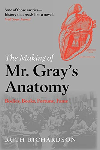 The Making of Mr Gray's Anatomy By Ruth Richardson (Affiliated Scholar in the Department of History and Philosophy of Science, Cambridge and Visiting Professor in Humanities, Hong Kong University. She is also Fellow of the Royal Historical Society.)
